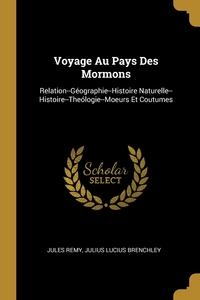 Voyage Au Pays Des Mormons: Relation--Géographie--Histoire Naturelle--Histoire--Theólogie--Moeurs Et Coutumes, Jules Remy, Julius Lucius Brenchley обложка-превью