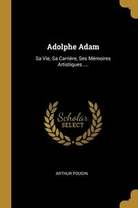 Adolphe Adam: Sa Vie, Sa Carrière, Ses Mémoires Artistiques ...., Arthur Pougin обложка-превью