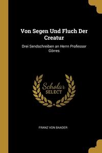 Von Segen Und Fluch Der Creatur: Drei Sendschreiben an Herrn Professor Görres, Franz von Baader обложка-превью