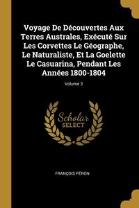Книга под заказ: «Voyage De Découvertes Aux Terres Australes, Exécuté Sur Les Corvettes Le Géographe, Le Naturaliste, Et La Goelette Le Casuarina, Pendant Les Années 1800-1804; Volume 3»