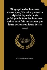 Книга под заказ: «Biographie des hommes vivants; ou, Histoire par ordre alphabétique de la vie publique de tous les hommes qui se sont fait remarquer par leurs actions ou leurs écrits; Volume 5»