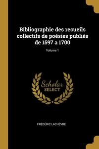Bibliographie des recueils collectifs de poésies publiés de 1597 a 1700; Volume 1, Frederic Lachevre обложка-превью