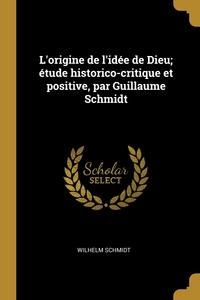 L'origine de l'idée de Dieu; étude historico-critique et positive, par Guillaume Schmidt, Wilhelm Schmidt обложка-превью