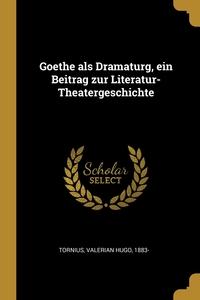 Goethe als Dramaturg, ein Beitrag zur Literatur-Theatergeschichte, Valerian Hugo Tornius обложка-превью