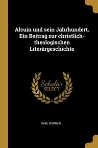 Alcuin und sein Jahrhundert. Ein Beitrag zur christlich-theologischen Literärgeschichte, Karl Werner обложка-превью