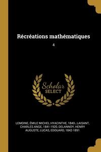 Récréations mathématiques: 4, Emile Michel Hyacinthe Lemoine, Charles Ange Laisant, Henry Auguste Delannoy обложка-превью
