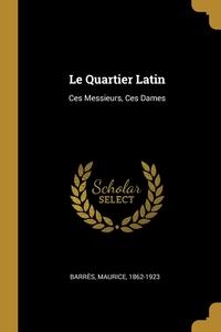 Le Quartier Latin: Ces Messieurs, Ces Dames, Barres Maurice 1862-1923 обложка-превью