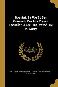 Rossini, Sa Vie Et Ses Oeuvres. Par Les Frères Escudier, Avec Une Introd. De M. Méry, Marie Pierre Yves d. 1880 Escudier, Leon d. 1881 Escudier обложка-превью