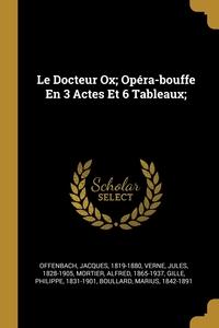 Le Docteur Ox; Opéra-bouffe En 3 Actes Et 6 Tableaux;, Offenbach Jacques 1819-1880, Verne Jules 1828-1905, Mortier Alfred 1865-1937 обложка-превью