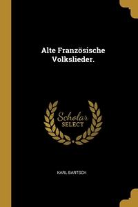 Alte Französische Volkslieder., Karl Bartsch обложка-превью