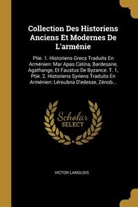Collection Des Historiens Anciens Et Modernes De L'arménie: Ptie. 1. Historiens Grecs Traduits En Arménien: Mar Apas Catina, Bardesane, Agathange, Et Faustus De Byzance. T. 1, Ptie. 2. Historiens Syriens Traduits En Arménien: Léroubna D'edesse, Zénob..., Victor Langlois обложка-превью