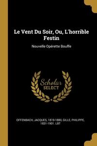 Le Vent Du Soir, Ou, L'horrible Festin: Nouvelle Opérette Bouffe, Offenbach Jacques 1819-1880, Philippe 1831-1901. lbt Gille обложка-превью