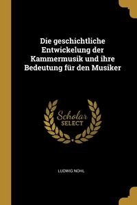 Die geschichtliche Entwickelung der Kammermusik und ihre Bedeutung für den Musiker, Ludwig Nohl обложка-превью