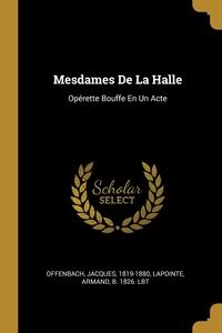 Mesdames De La Halle: Opérette Bouffe En Un Acte, Offenbach Jacques 1819-1880, Armand b. 1826. lbt Lapointe обложка-превью