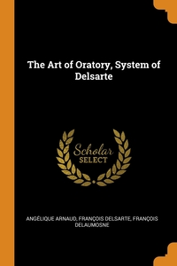 The Art of Oratory, System of Delsarte, Angelique Arnaud, Francois Delsarte, Francois Delaumosne обложка-превью