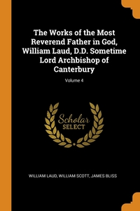 The Works of the Most Reverend Father in God, William Laud, D.D. Sometime Lord Archbishop of Canterbury; Volume 4, William Laud, William Scott, James Bliss обложка-превью