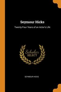 Seymour Hicks: Twenty-Four Years of an Actor's Life, Seymour Hicks обложка-превью