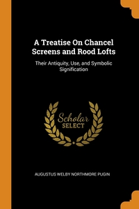 A Treatise On Chancel Screens and Rood Lofts: Their Antiquity, Use, and Symbolic Signification, Augustus Welby Northmore Pugin обложка-превью