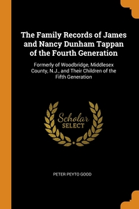 The Family Records of James and Nancy Dunham Tappan of the Fourth Generation: Formerly of Woodbridge, Middlesex County, N.J., and Their Children of the Fifth Generation, Peter Peyto Good обложка-превью