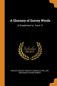 A Glossary of Surrey Words: (A Supplement to , Issue 12, English Dialect Society, Granville William Gresham Leveson Gower обложка-превью