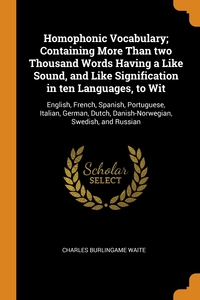 Homophonic Vocabulary; Containing More Than two Thousand Words Having a Like Sound, and Like Signification in ten Languages, to Wit: English, French, Spanish, Portuguese, Italian, German, Dutch, Danish-Norwegian, Swedish, and Russian, Charles Burlingame Waite обложка-превью