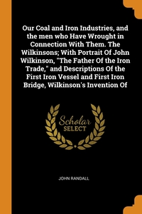 Our Coal and Iron Industries, and the men who Have Wrought in Connection With Them. The Wilkinsons; With Portrait Of John Wilkinson, 'The Father Of the Iron Trade,' and Descriptions Of the First Iron Vessel and First Iron Bridge, Wilkinson's Invention Of, John Randall обложка-превью
