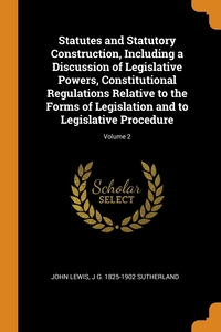 Statutes and Statutory Construction, Including a Discussion of Legislative Powers, Constitutional Regulations Relative to the Forms of Legislation and to Legislative Procedure; Volume 2, John Lewis, J G. 1825-1902 Sutherland обложка-превью