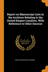 Report on Manuscript Lists in the Archives Relating to the United Empire Loyalists, With Reference to Other Sources, Public Archives of Canada обложка-превью