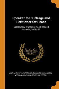 Speaker for Suffrage and Petitioner for Peace: Oral History Transcript / and Related Material, 1972-197, Amelia R Fry, Rebecca Hourwich Reyher, Mabel Vernon обложка-превью