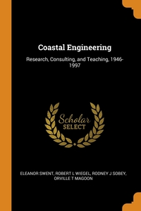 Coastal Engineering: Research, Consulting, and Teaching, 1946-1997, Eleanor Swent, Robert L Wiegel, Rodney J Sobey обложка-превью