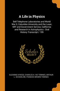 A Life in Physics: Bell Telephone Laboratories and World War II, Columbia University and the Laser, MIT and Government Service, California and Research in Astrophysics : Oral History Transcript / 199, Suzanne B Riess, Charles H. ive Townes, Arthur L. Schawlow обложка-превью