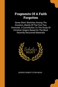Fragments Of A Faith Forgotten: Some Short Sketches Among The Gnostics, Mainly Of The First Two Centuries. A Contribution To The Study Of Christian Origins Based On The Most Recently Recovered Materials, George Robert Stow Mead обложка-превью
