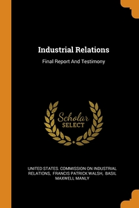 Industrial Relations: Final Report And Testimony, United States. Commission on Industrial, Francis Patrick Walsh, Basil Maxwell Manly обложка-превью
