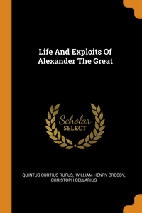 Life And Exploits Of Alexander The Great, Quintus Curtius Rufus, William Henry Crosby, Christoph Cellarius обложка-превью