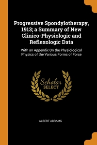 Progressive Spondylotherapy, 1913; a Summary of New Clinico-Physiologic and Reflexologic Data: With an Appendix On the Physiological Physics of the Various Forms of Force, Albert Abrams обложка-превью