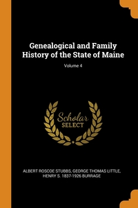 Genealogical and Family History of the State of Maine; Volume 4, Albert Roscoe Stubbs, George Thomas Little, Henry S. 1837-1926 Burrage обложка-превью