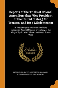 Reports of the Trials of Colonel Aaron Burr (late Vice President of the United States,) for Treason, and for a Misdemeanor: In Preparing the Means of a Military Expedition Against Mexico, a Territory of the King of Spain, With Whom the United States Were, Aaron Burr, David Robertson, Harman Blennerhassett обложка-превью