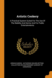 Artistic Cookery: A Practical System Suited For The Use Of The Nobility And Gentry And For Public Entertainments, Urbain Dubois, Katherine Golden Bitting Collection on обложка-превью