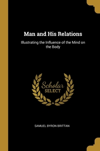 Man and His Relations: Illustrating the Influence of the Mind on the Body, Samuel Byron Brittan обложка-превью