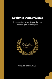 Equity in Pennsylvania: A Lecture Delivered Before the Law Academy of Philadelphia, William Henry Rawle обложка-превью