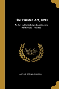 The Trustee Act, 1893: An Act to Consolidate Enactments Relating to Trustees, Arthur Reginald Rudall обложка-превью