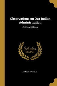 Observations on Our Indian Administration: Civil and Military, James Caulfield обложка-превью