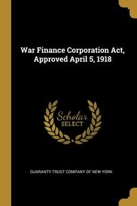 War Finance Corporation Act, Approved April 5, 1918, Guaranty Trust Company of New York обложка-превью