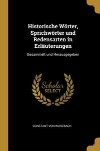 Historische Wörter, Sprichwörter und Redensarten in Erläuterungen: Gesammelt und Herausgegeben, Constant von Wurzbach обложка-превью