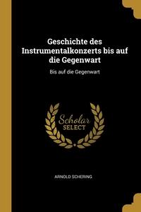 Geschichte des Instrumentalkonzerts bis auf die Gegenwart: Bis auf die Gegenwart, Arnold Schering обложка-превью