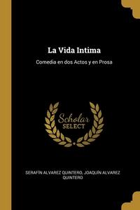 La Vida Intima: Comedia en dos Actos y en Prosa, Serafin Alvarez Quintero, Joaquin Alvarez Quintero обложка-превью