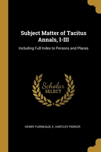 Subject Matter of Tacitus Annals, I-III: Including Full Index to Persons and Places, Henry Furneaux, E. Hartley Parker обложка-превью
