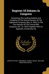 Register Of Debates In Congress: Comprising The Leading Debates And Incidents Of The Second Session Of The Eighteenth Congress: [dec. 6, 1824, To The First Session Of The Twenty-fifth Congress, Oct. 16, 1837] Together With An Appendix, Containing The, United States. Congress, Joseph Gales, William Winston Seaton обложка-превью
