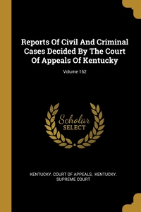 Reports Of Civil And Criminal Cases Decided By The Court Of Appeals Of Kentucky; Volume 162, Kentucky. Court of Appeals, Kentucky. Supreme Court обложка-превью