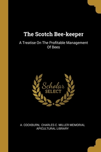 The Scotch Bee-keeper: A Treatise On The Profitable Management Of Bees, A. Cockburn, Charles C. Miller Memorial Apicultural обложка-превью